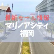 【2021年4-5月】マリノアシティ福岡の最新セール情報